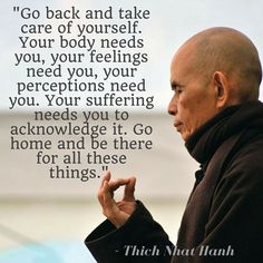 Go back and take care of yourself. Your body needs you, your feelings need you, your perceptions need you. Your suffering needs you to acknowledge it. Go home and be there for all these things. Quote by Thich Nhat Hanh. Thich Nhat Hanh, Spiritual Quotes, Positive Quotes, Motivational Quotes, Inspirational Quotes, The Words, Quotes To Live By, Life Quotes, Wisdom Quotes