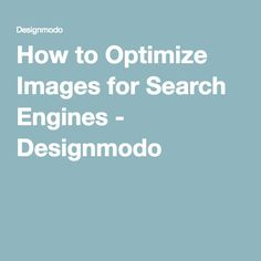 How to Optimize Images for Search Engines - Designmodo
