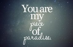 Once upon a time, you were my piece of paradise...