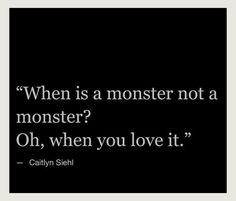 When is a monster not a monster? Oh, when you love it.