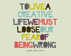 To live a creative life we must lose the fear of being wrong  AND also our fear of being judged