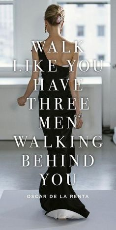 Walk like you have 3 men walking behind you! oscar de la renta #Fashion #Quote