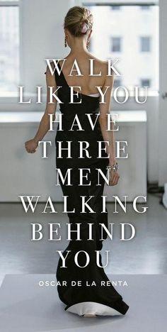 Walk like you have 3 men walking behind you! oscar de la renta #Fashion #Quote