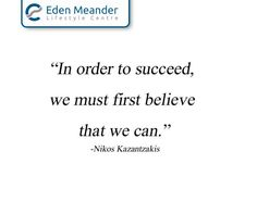 """In order to succeed, we must first believe that we can."" – Nikos Kazantzakis #EdenMeanderLifestyleCentre #SundayMotivation"