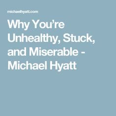 Why You're Unhealthy, Stuck, and Miserable - Michael Hyatt Bad Relationship, Feeling Stuck, Bad Habits, Get One, Advice, Feelings, Tips