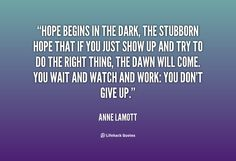 Hope begins in the dark, the stubborn hope that if you just show up and try t... - Anne Lamott at Lifehack Quotes