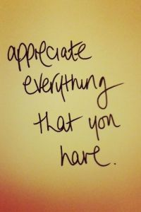 Appreciate everything you have because you'll see that's all you really need.