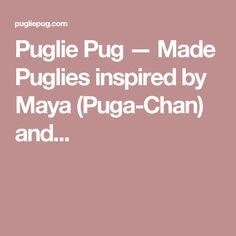 Puglie Pug — Made Puglies inspired by Maya (Puga-Chan) and...
