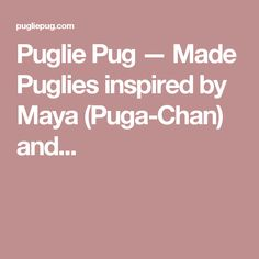 Puglie Pug — Made Puglies inspired by Maya (Puga-Chan) and...