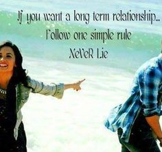 If you want a long term relationship…  Follow one simple rule never lie.