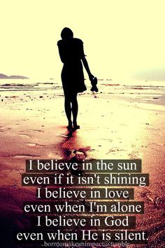 I believe in the sun even if it isn't shining.  I believe in love even when I'm alone.  I believe in God even when He is silent.