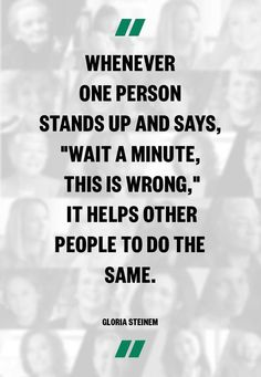 I don't know who Gloria Steinem is or what she stands for. BUT I do like this quote. Sometimes it only takes one person to stand up and say THIS IS WRONG to change the world. Now Quotes, Great Quotes, Quotes To Live By, Life Quotes, Inspirational Quotes, Speak Up Quotes, Mommy Quotes, Clever Quotes, Motivational Sayings