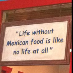 ~Life without MEXICAN food is like no life at all~