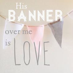 His banner over me is love...  Song of Solomon  2:4-on burlap banner across empty frames in dining room