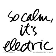 So calm, it's electric. Subscribe: DanielleLaPorte.com #Truthbomb #Words #Quotes