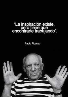 """""""La inspiración existe, pero tiene que encontrarte trabajando"""" - Pablo Picasso"""