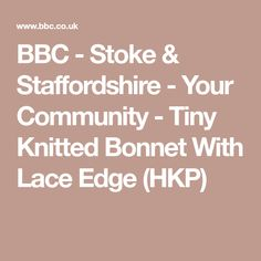 BBC - Stoke & Staffordshire - Your Community - Tiny Knitted Bonnet With Lace Edge (HKP)
