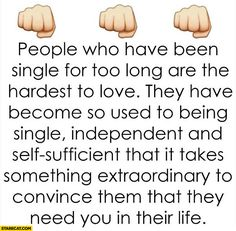 People who have been single for too long are the hardest to love, it takes extraordinary to convince them that they need you in their life