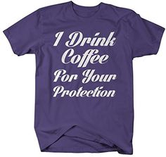 dd751ceb Shirts By Sarah Men's Funny Drink Coffee T-Shirt For Your Protection  Hilarious Shirts