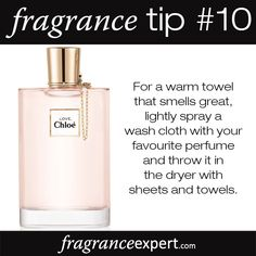 Fragrance Tip #10 - For a warm towel that smells great, lightly spray a wash cloth with your favourite perfume and throw it in the dryer with sheets and towels.