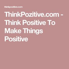 ThinkPozitive.com - Think Positive To Make Things Positive
