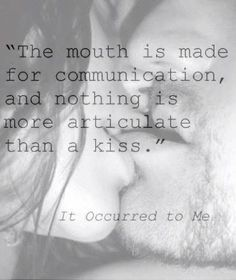 the mouth is made for communication, and nothing is more articulate than a kiss