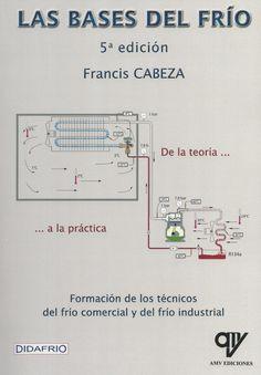 Las bases del frío : Formación de los técnicos del frío comercial y del frío industrial / Francis Cabeza http://encore.fama.us.es/iii/encore/record/C__Rb2649370?lang=spi