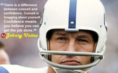 """""""There is a difference between conceit and confidence. Conceit is bragging about yourself. Confidence means you believe you can get the job done."""" – #JohnnyUnitas"""