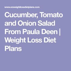 Cucumber, Tomato and Onion Salad From Paula Deen | Weight Loss Diet Plans