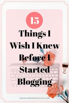 15 Things I Wish I Knew Before I Started Blogging My Momtastic Life