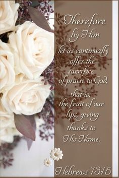 """""""Therefore by Him let us continually offer the sacrifice of praise to God, that is, the fruit of our lips, giving thanks to His name."""" Hebrews 13:15 https://www.biblegateway.com/passage/?search=Hebrews+13%3A15&version=NKJV"""