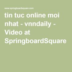 tin tuc online moi nhat - vnndaily - Video at SpringboardSquare