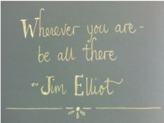 "This post is inspired by Jim Elliot, a missionary to Ecuador who was killed by the tribe he was hoping to love. He has a powerful story and a legacy that the author Molly is still being blessed by. Great story & reminder of how to really live by being ""all there""."