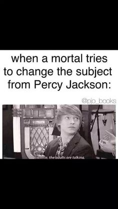 When a mortal tries to change the subject from Percy Jackson... yup this true