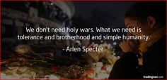 We do not need holy wars. What we need is tolerance and brotherhood and simple humanity. – Arlen Specter #PrayForParis #Paris #France #ParisAttack