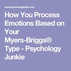 How You Process Emotions Based on Your Myers-Briggs® Type - Psychology Junkie