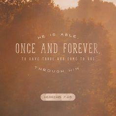 Therefore he is able, once and forever, to save those who come to God through him. He lives forever to intercede with God on their behalf.