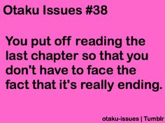 Otaku Problems, Anime/Manga like me putting off the last episodes of dragonball gt because it was just too much .