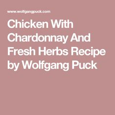 Chicken With Chardonnay And Fresh Herbs Recipe by Wolfgang Puck