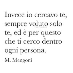 Instead I was looking for you, wanted only you, which is why I look for you inside everyone. - M. Mengoni