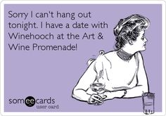 Sorry I can't hang out tonight. I have a date with Winehooch at the Art & Wine Promenade!