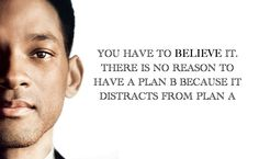 """""""You have to believe it. There is no reason to have a plan B because it distracts from Plan A"""" - Will Smith"""