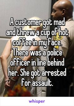 A customer got mad and threw a cup of hot coffee in my face. There was a police…