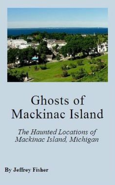 Ghosts of Mackinac Island: The Haunted Locations of Mackinac Island, Michigan by Jeffrey Fisher. $2.99. 17 pages. This guide offers information on the haunted locations of Mackinac Island, Michigan. Each location includes information on its history, and the ghosts believed to haunt the property. Show more Show less