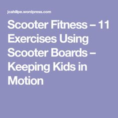 Scooter Fitness – 11 Exercises Using Scooter Boards – Keeping Kids in Motion