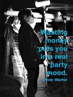 Warhol - Wasting money puts you in a real party mood