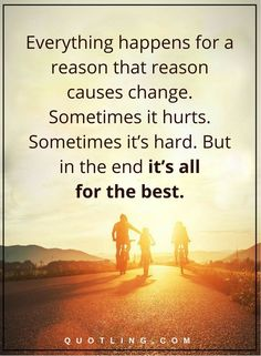 life lessons everything happens for a reason that reason causes change. Sometimes it hurts. Sometimes it's hard. But in the end it's all for the best.