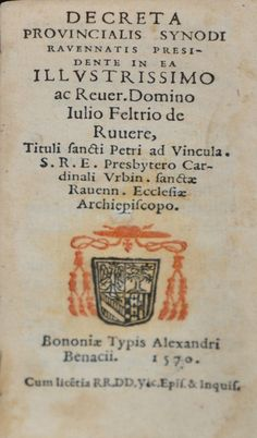 Decreta prouincialis synodi Rauennatis praesidente in ea illustrissimo ac reuer. domino Iulio Feltrio de Ruuere, tituli sancti Petri ad Vincula. S.r.e. presbytero cardinali Urbin. sanctae Rauenn. ecclesiae archiepiscopo - Bononiae : typis Alexandri Benacii, 1570 - Raccolta personale.