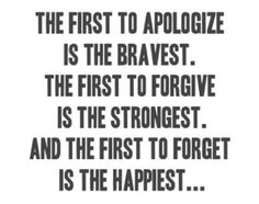 Apologize, Forgive and Forget..Yes, it can and should be done...or stay miserable and unhappy...your choice.