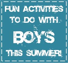Fun Things to do with Boys this Summer...looks like a good list to keep the boys off the video games for the summer